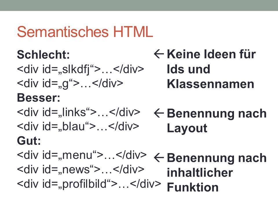 Semantisches HTML Schlecht: … Besser: … Gut: …  Keine Ideen für Ids und Klassennamen  Benennung nach Layout  Benennung nach inhaltlicher Funktion