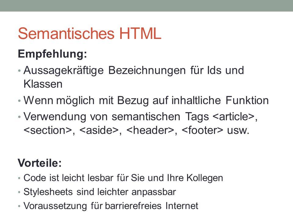 Semantisches HTML Empfehlung: Aussagekräftige Bezeichnungen für Ids und Klassen Wenn möglich mit Bezug auf inhaltliche Funktion Verwendung von semanti