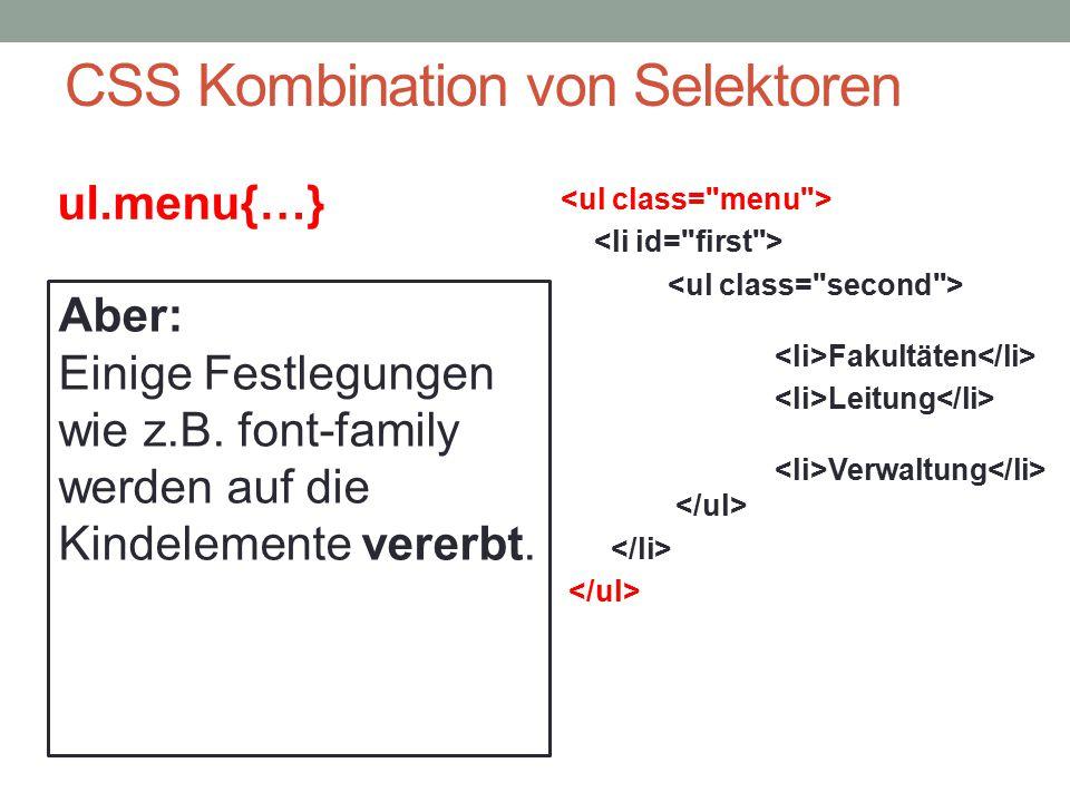 CSS Kombination von Selektoren Fakultäten Leitung Verwaltung ul.menu{…}.menu li{…}.second li{…} li#first{…} #first ul{…} Aber: Einige Festlegungen wie
