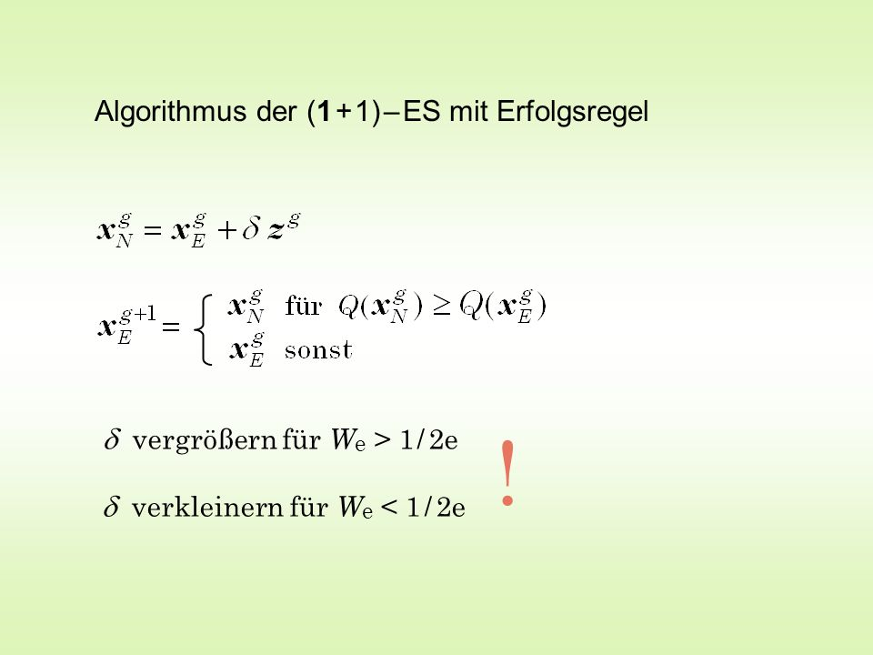 Algorithmus der (1 + 1) – ES mit Erfolgsregel  vergrößern für W e > 1 / 2e  verkleinern für W e < 1 / 2e !