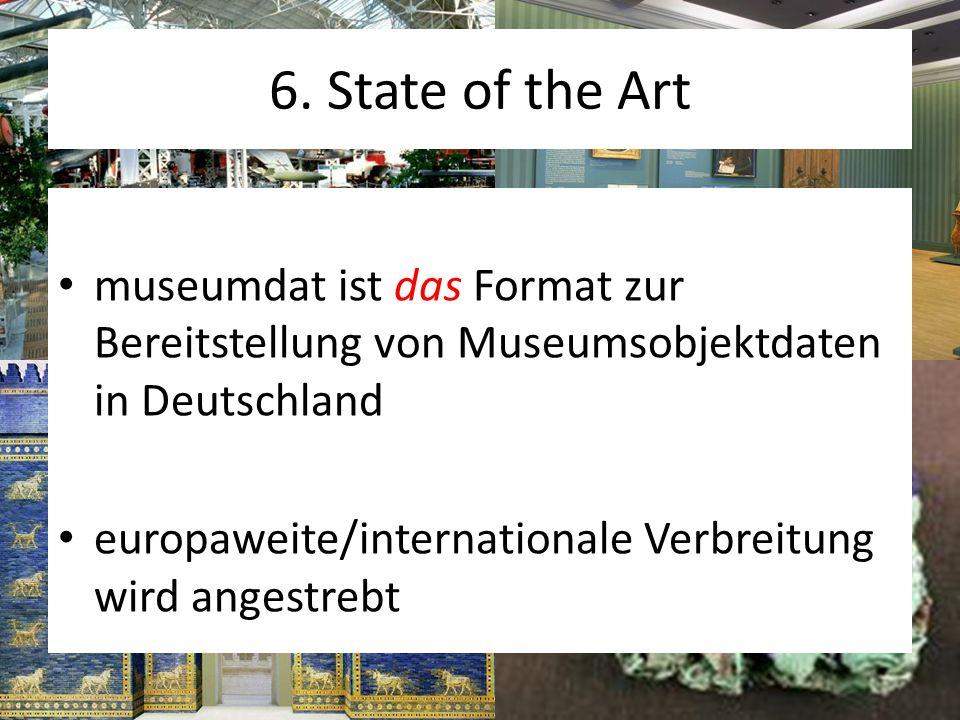 6. State of the Art museumdat ist das Format zur Bereitstellung von Museumsobjektdaten in Deutschland europaweite/internationale Verbreitung wird ange
