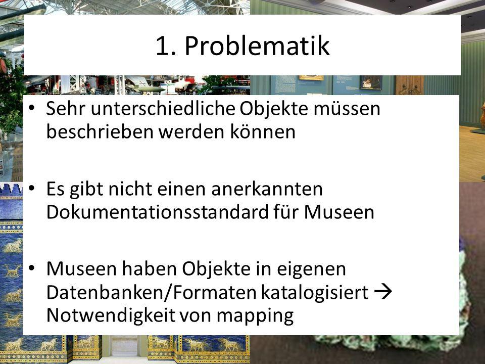 1. Problematik Sehr unterschiedliche Objekte müssen beschrieben werden können Es gibt nicht einen anerkannten Dokumentationsstandard für Museen Museen