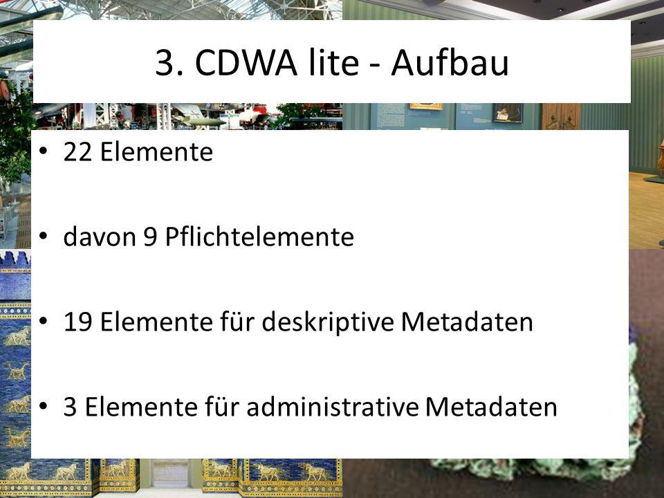 3. CDWA lite - Aufbau 22 Elemente davon 9 Pflichtelemente 19 Elemente für deskriptive Metadaten 3 Elemente für administrative Metadaten