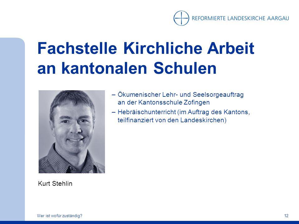 Fachstelle Kirchliche Arbeit an kantonalen Schulen Wer ist wofür zuständig?12 Kurt Stehlin –Ökumenischer Lehr- und Seelsorgeauftrag an der Kantonsschu