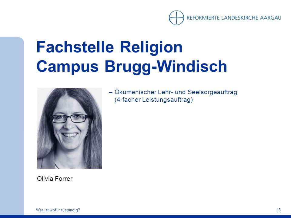 Fachstelle Religion Campus Brugg-Windisch Wer ist wofür zuständig?13 Olivia Forrer –Ökumenischer Lehr- und Seelsorgeauftrag (4-facher Leistungsauftrag