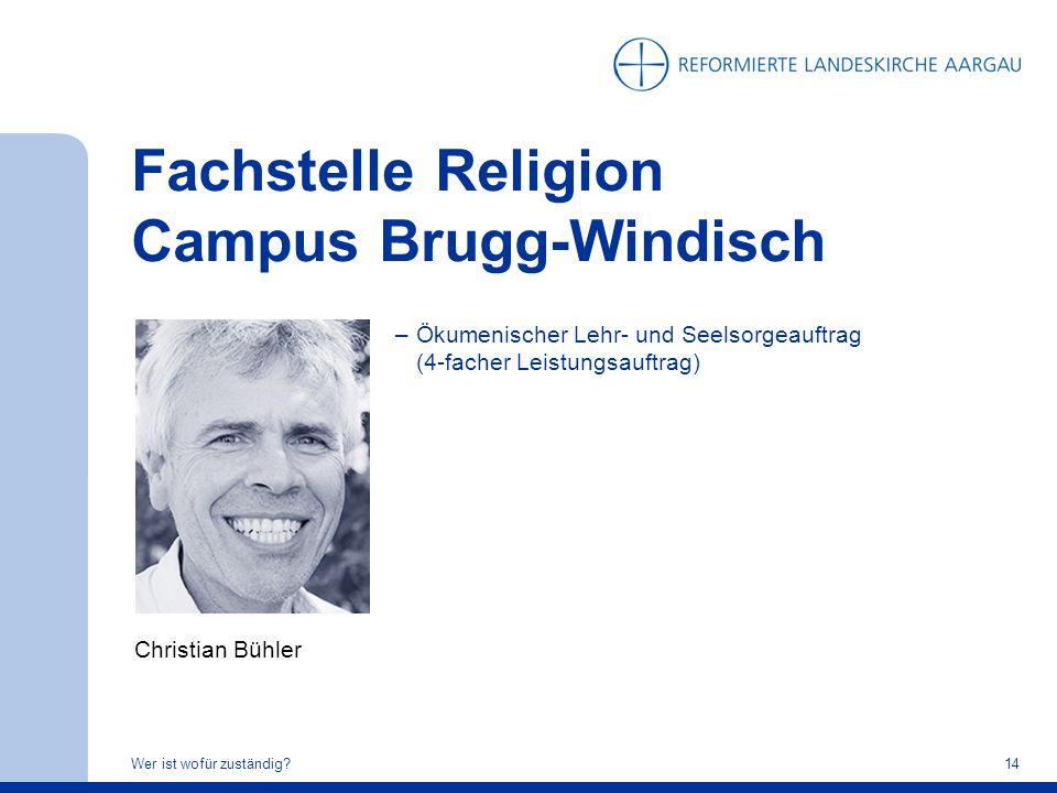 Fachstelle Religion Campus Brugg-Windisch Wer ist wofür zuständig?14 Christian Bühler –Ökumenischer Lehr- und Seelsorgeauftrag (4-facher Leistungsauft