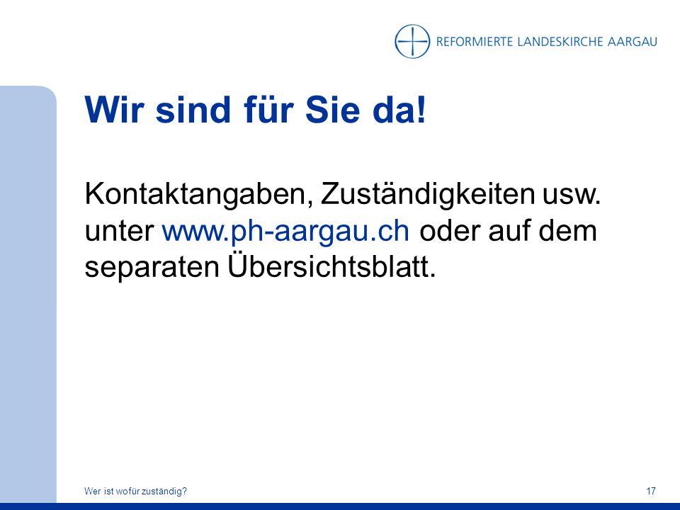 Wir sind für Sie da! Kontaktangaben, Zuständigkeiten usw. unter www.ph-aargau.ch oder auf dem separaten Übersichtsblatt. Wer ist wofür zuständig?17