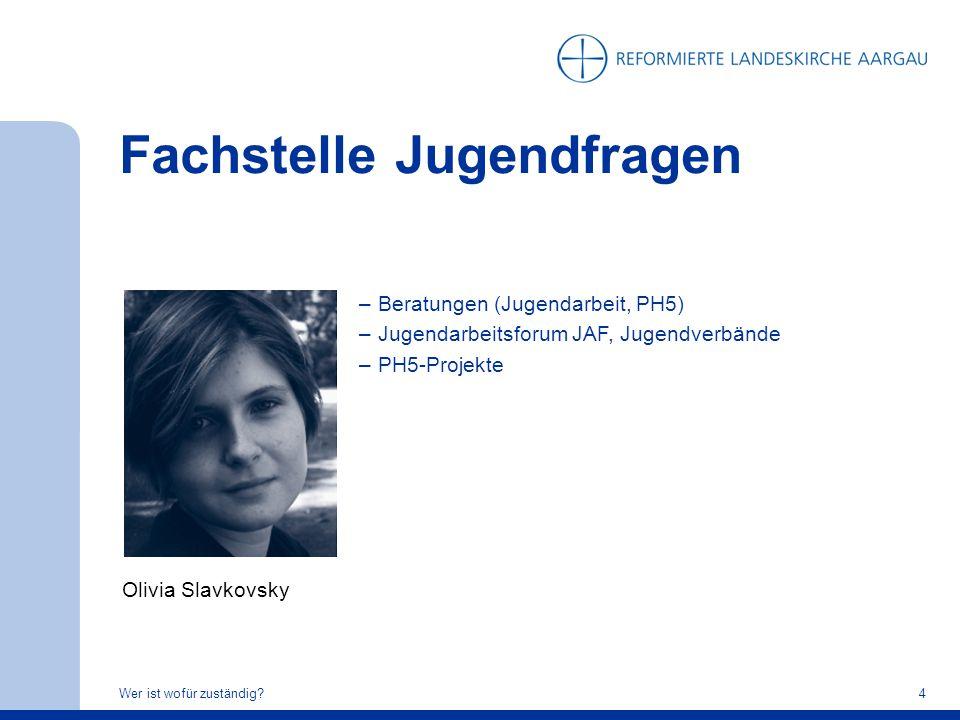 Fachstelle Jugendfragen Wer ist wofür zuständig?4 Olivia Slavkovsky –Beratungen (Jugendarbeit, PH5) –Jugendarbeitsforum JAF, Jugendverbände –PH5-Proje