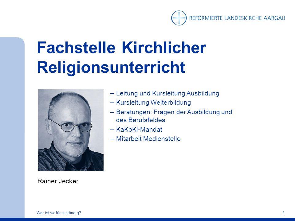 Fachstelle Kirchlicher Religionsunterricht Wer ist wofür zuständig?5 Rainer Jecker –Leitung und Kursleitung Ausbildung –Kursleitung Weiterbildung –Ber