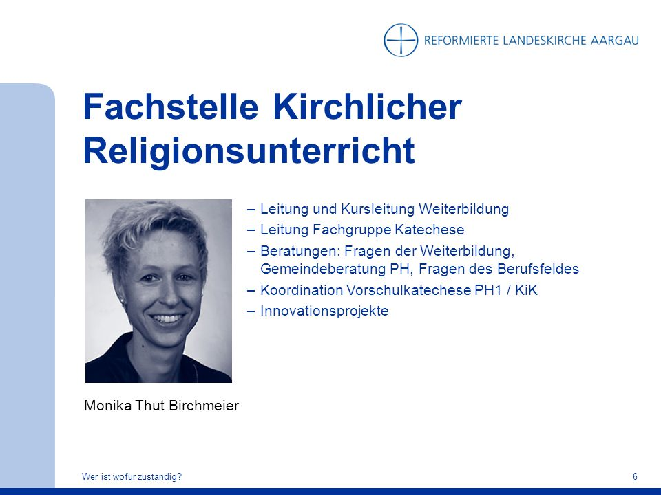 Fachstelle Kirchlicher Religionsunterricht Wer ist wofür zuständig?6 Monika Thut Birchmeier –Leitung und Kursleitung Weiterbildung –Leitung Fachgruppe