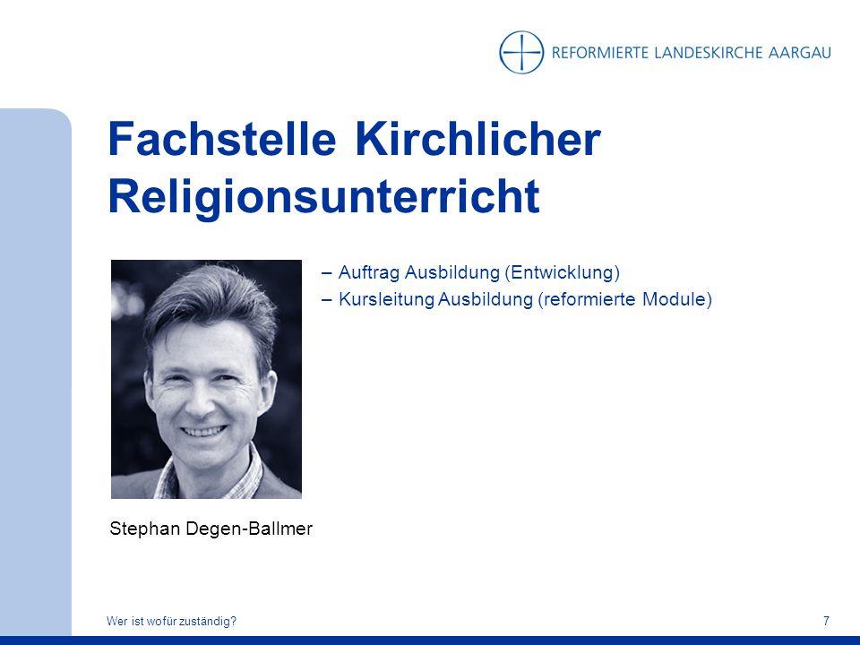 Fachstelle Kirchlicher Religionsunterricht Wer ist wofür zuständig?7 Stephan Degen-Ballmer –Auftrag Ausbildung (Entwicklung) –Kursleitung Ausbildung (
