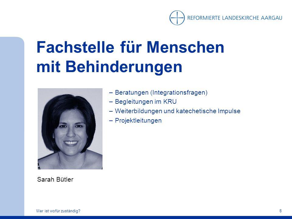 Fachstelle für Menschen mit Behinderungen Wer ist wofür zuständig?8 Sarah Bütler –Beratungen (Integrationsfragen) –Begleitungen im KRU –Weiterbildunge