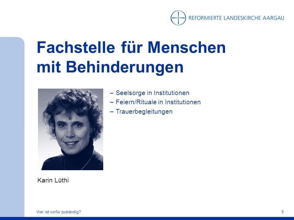 Fachstelle für Menschen mit Behinderungen Wer ist wofür zuständig?9 Karin Lüthi –Seelsorge in Institutionen –Feiern/Rituale in Institutionen –Trauerbe