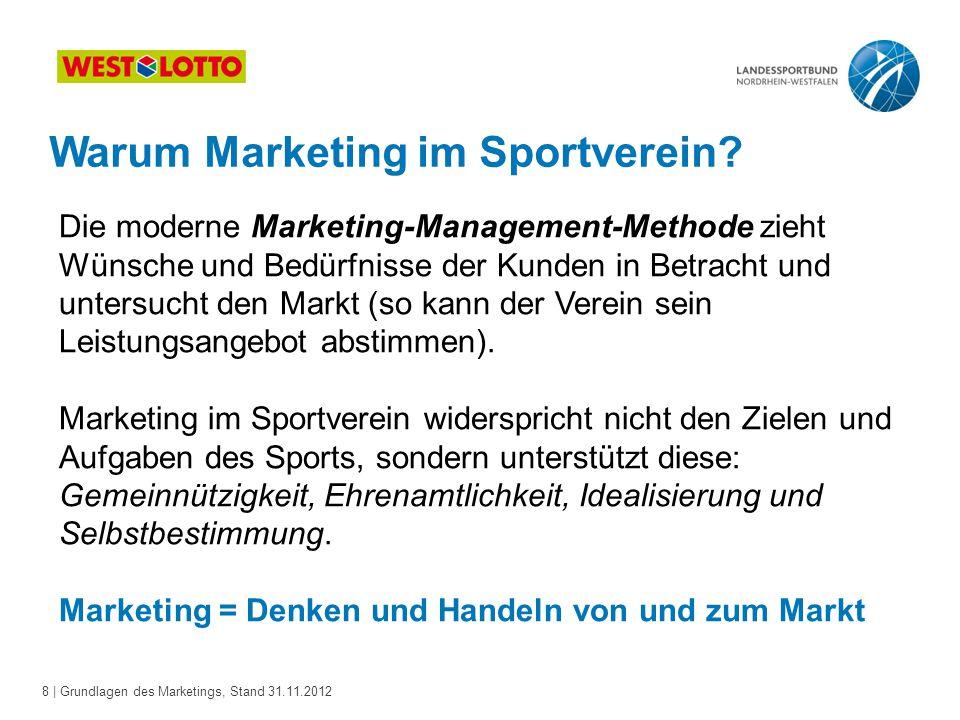 8 | Grundlagen des Marketings, Stand 31.11.2012 Warum Marketing im Sportverein? Die moderne Marketing-Management-Methode zieht Wünsche und Bedürfnisse