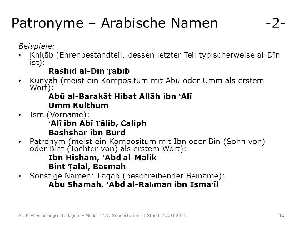 Patronyme – Arabische Namen -2- Beispiele: Khi ṭ āb (Ehrenbestandteil, dessen letzter Teil typischerweise al-Dīn ist): Rashīd al-Dīn Ṭ abīb Kunyah (meist ein Kompositum mit Abū oder Umm als erstem Wort): Abū al-Barakāt Hibat Allāh ibn ʿ Alī Umm Kulthūm Ism (Vorname): ʿ Alī ibn Abī Ṭ ālib, Caliph Bashshār ibn Burd Patronym (meist ein Kompositum mit Ibn oder Bin (Sohn von) oder Bint (Tochter von) als erstem Wort): Ibn Hishām, ʿ Abd al-Malik Bint Ṭ alāl, Basmah Sonstige Namen: Laqab (beschreibender Beiname): Abū Shāmah, ʿ Abd al-Ra ḥ mān ibn Ismā ʿ īl AG RDA Schulungsunterlagen - Modul GND: Sonderformen | Stand: 17.04.2014 14