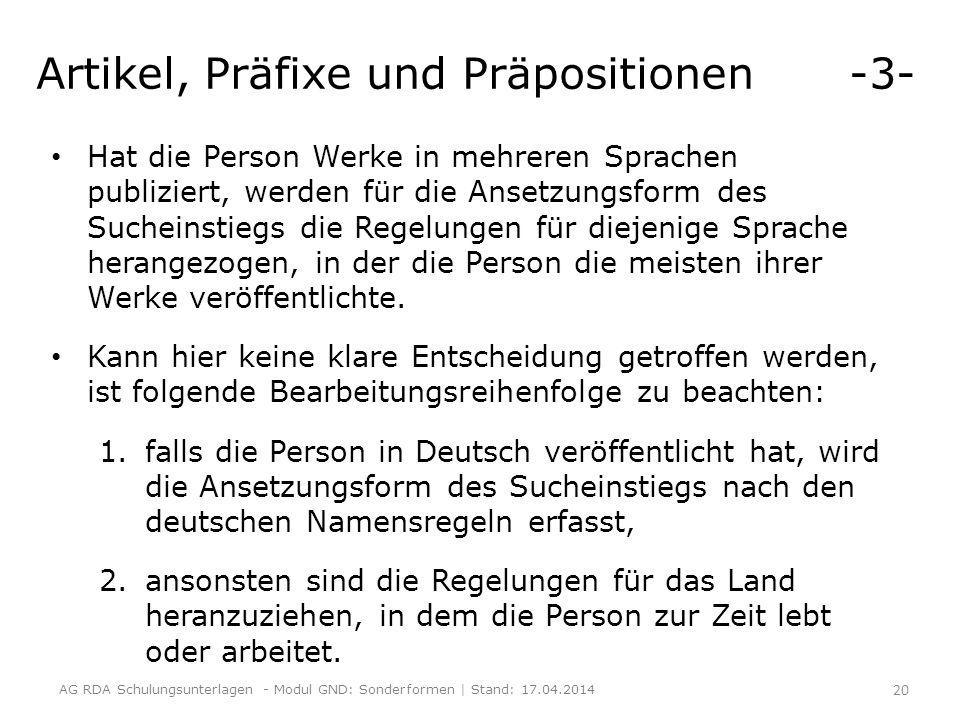 Artikel, Präfixe und Präpositionen -3- Hat die Person Werke in mehreren Sprachen publiziert, werden für die Ansetzungsform des Sucheinstiegs die Regelungen für diejenige Sprache herangezogen, in der die Person die meisten ihrer Werke veröffentlichte.