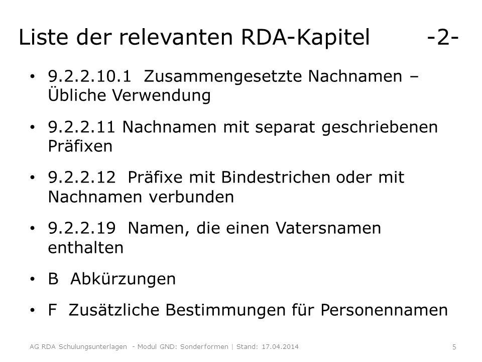 Liste der relevanten RDA-Kapitel -2- 9.2.2.10.1 Zusammengesetzte Nachnamen – Übliche Verwendung 9.2.2.11 Nachnamen mit separat geschriebenen Präfixen 9.2.2.12 Präfixe mit Bindestrichen oder mit Nachnamen verbunden 9.2.2.19 Namen, die einen Vatersnamen enthalten B Abkürzungen F Zusätzliche Bestimmungen für Personennamen AG RDA Schulungsunterlagen - Modul GND: Sonderformen | Stand: 17.04.2014 5