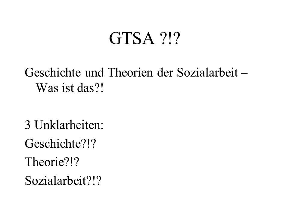 GTSA ?!? Geschichte und Theorien der Sozialarbeit – Was ist das?! 3 Unklarheiten: Geschichte?!? Theorie?!? Sozialarbeit?!?