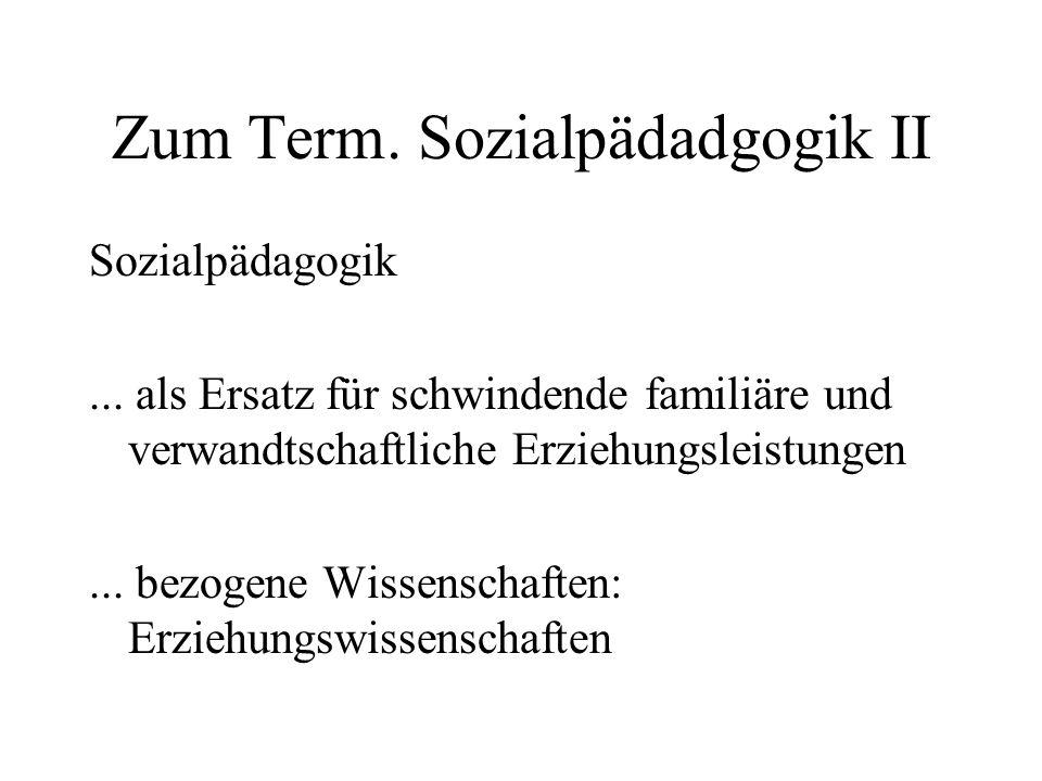 Zum Term. Sozialpädadgogik II Sozialpädagogik... als Ersatz für schwindende familiäre und verwandtschaftliche Erziehungsleistungen... bezogene Wissens