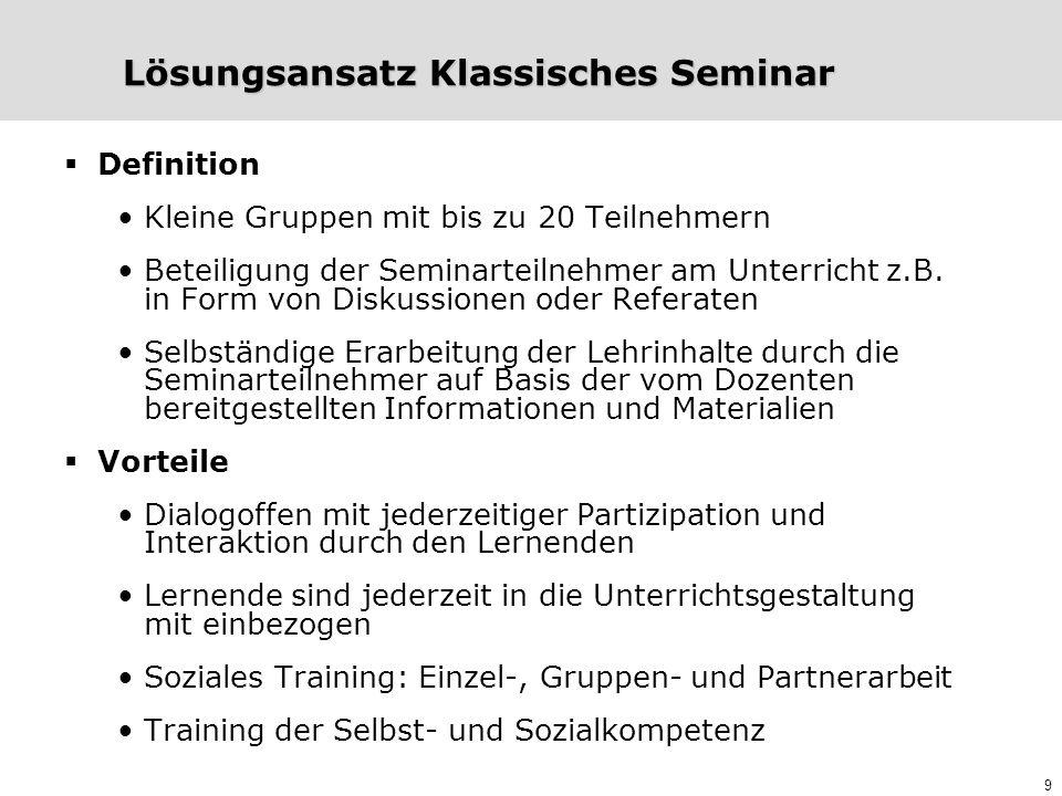 9 Lösungsansatz Klassisches Seminar  Definition Kleine Gruppen mit bis zu 20 Teilnehmern Beteiligung der Seminarteilnehmer am Unterricht z.B. in Form