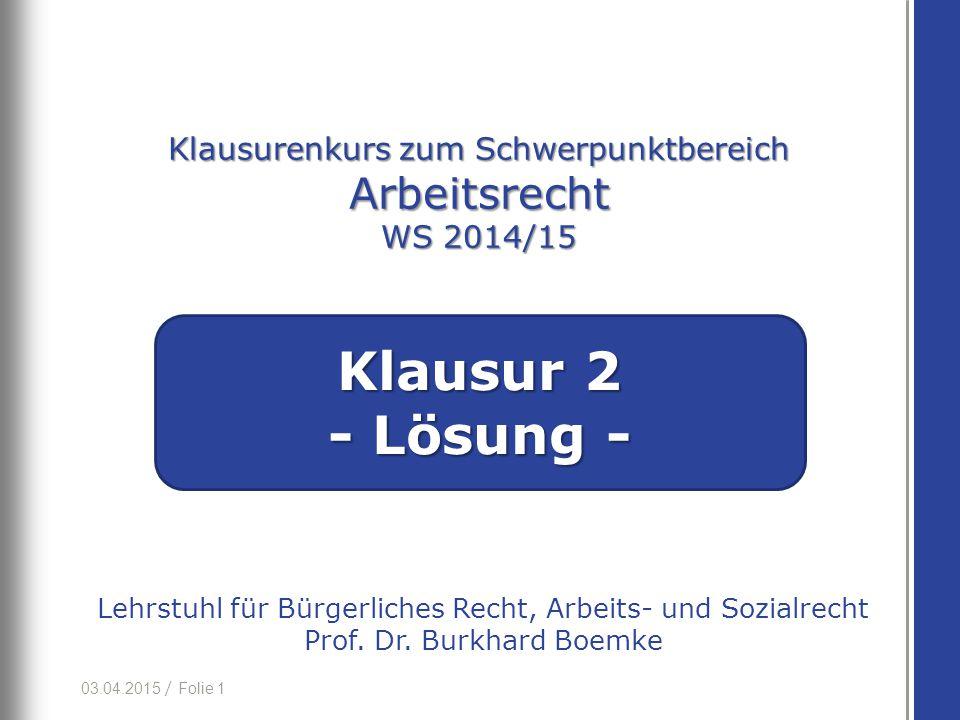 03.04.2015 / Folie 1 Lehrstuhl für Bürgerliches Recht, Arbeits- und Sozialrecht Prof. Dr. Burkhard Boemke Klausurenkurs zum Schwerpunktbereich Arbeits