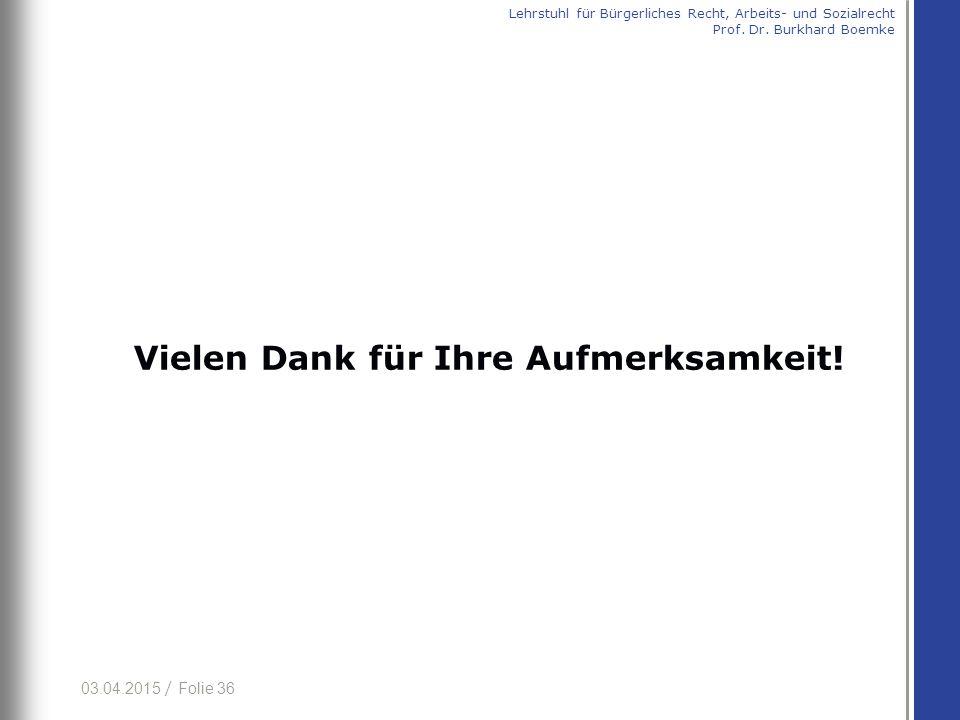 03.04.2015 / Folie 36 Vielen Dank für Ihre Aufmerksamkeit! Lehrstuhl für Bürgerliches Recht, Arbeits- und Sozialrecht Prof. Dr. Burkhard Boemke