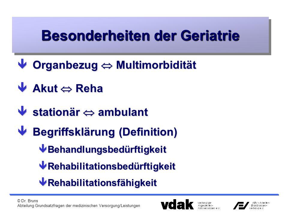 © Dr. Bruns Abteilung Grundsatzfragen der medizinischen Versorgung/Leistungen Besonderheiten der Geriatrie êOrganbezug  Multimorbidität êAkut  Reha
