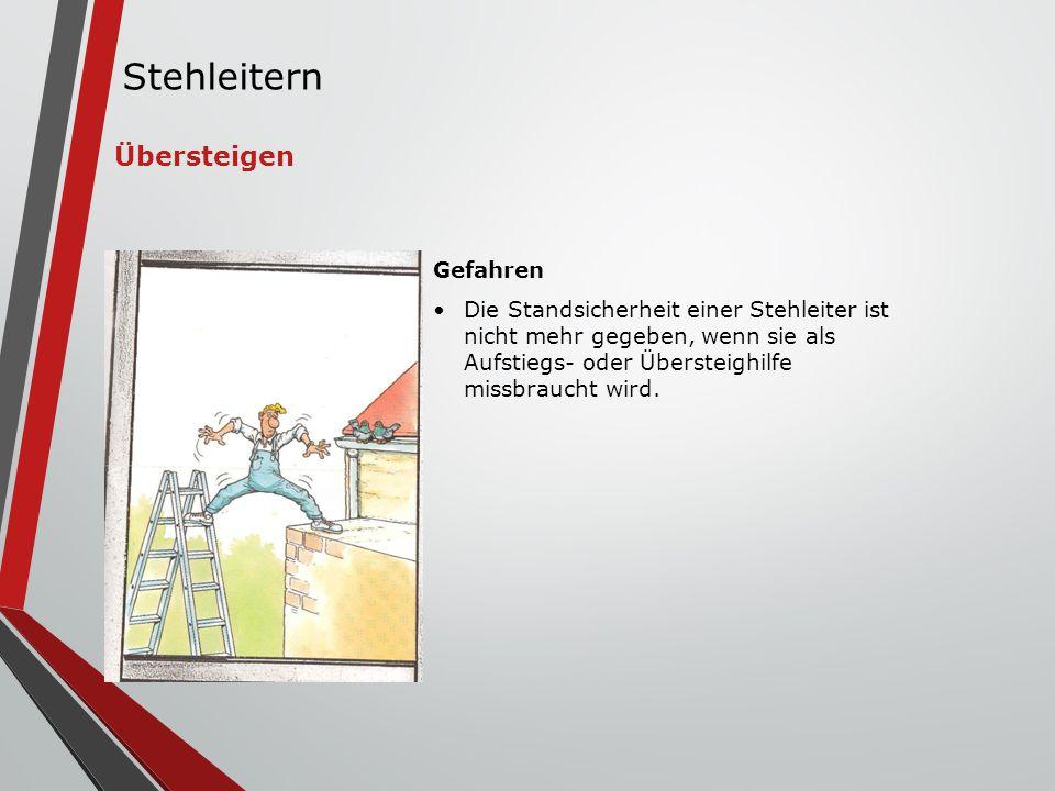 Gefahren Die Standsicherheit einer Stehleiter ist nicht mehr gegeben, wenn sie als Aufstiegs- oder Übersteighilfe missbraucht wird. Übersteigen Stehle