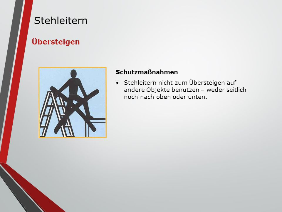 Schutzmaßnahmen Stehleitern nicht zum Übersteigen auf andere Objekte benutzen – weder seitlich noch nach oben oder unten. Übersteigen Stehleitern