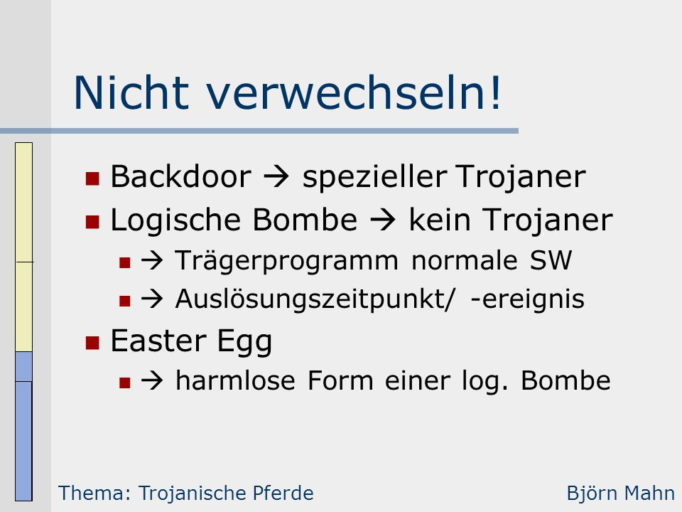 Nicht verwechseln! Backdoor  spezieller Trojaner Logische Bombe  kein Trojaner  Trägerprogramm normale SW  Auslösungszeitpunkt/ -ereignis Easter E