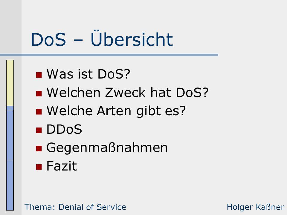 DoS – Übersicht Was ist DoS? Welchen Zweck hat DoS? Welche Arten gibt es? DDoS Gegenmaßnahmen Fazit Thema: Denial of ServiceHolger Kaßner