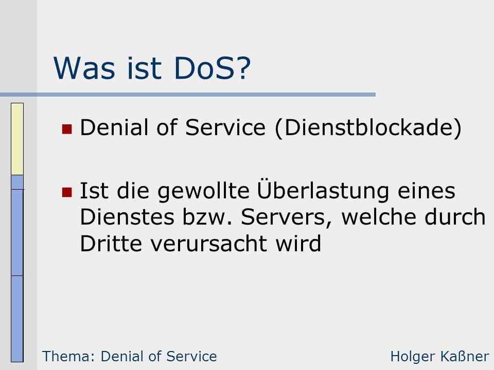 Was ist DoS? Denial of Service (Dienstblockade) Ist die gewollte Überlastung eines Dienstes bzw. Servers, welche durch Dritte verursacht wird Thema: D