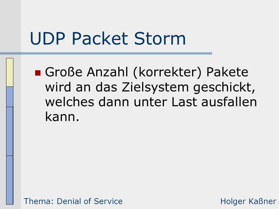 UDP Packet Storm Große Anzahl (korrekter) Pakete wird an das Zielsystem geschickt, welches dann unter Last ausfallen kann. Thema: Denial of ServiceHol