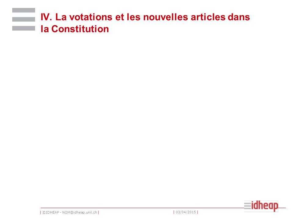 | ©IDHEAP - NOM@idheap.unil.ch | | 03/04/2015 | IV. La votations et les nouvelles articles dans la Constitution