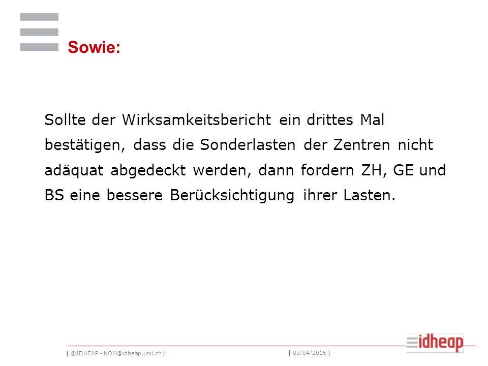 | ©IDHEAP - NOM@idheap.unil.ch | | 03/04/2015 | Sowie: Sollte der Wirksamkeitsbericht ein drittes Mal bestätigen, dass die Sonderlasten der Zentren nicht adäquat abgedeckt werden, dann fordern ZH, GE und BS eine bessere Berücksichtigung ihrer Lasten.