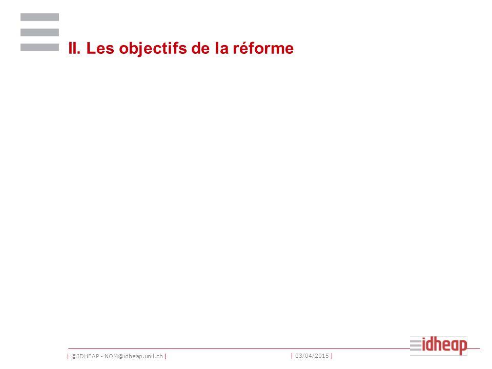 | ©IDHEAP - NOM@idheap.unil.ch | | 03/04/2015 | II. Les objectifs de la réforme