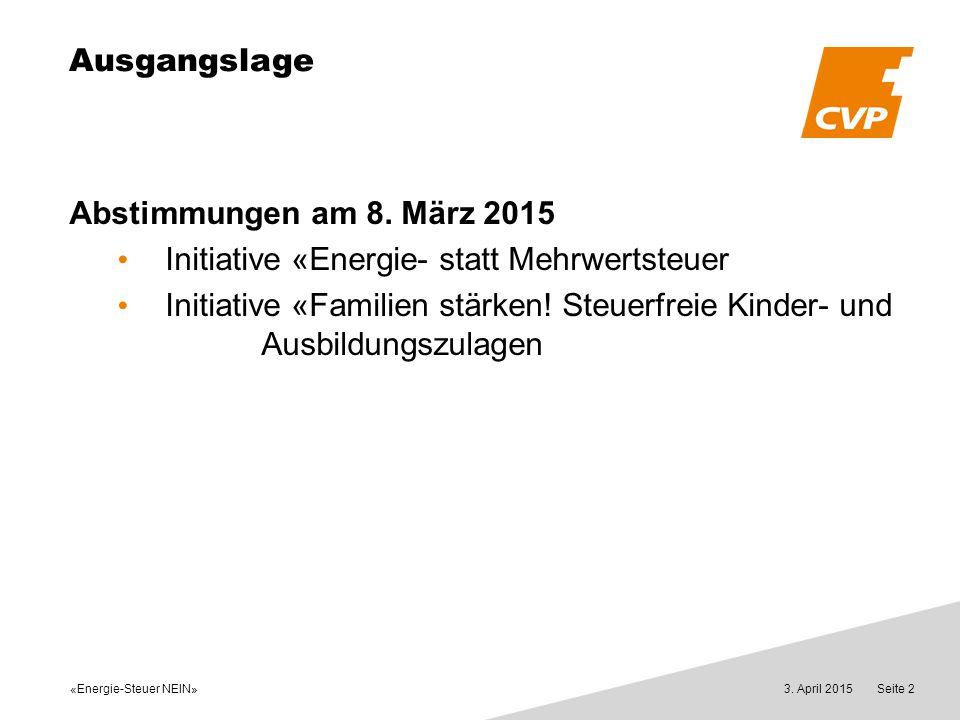 3. April 2015Seite 2 Ausgangslage Abstimmungen am 8. März 2015 Initiative «Energie- statt Mehrwertsteuer Initiative «Familien stärken! Steuerfreie Kin