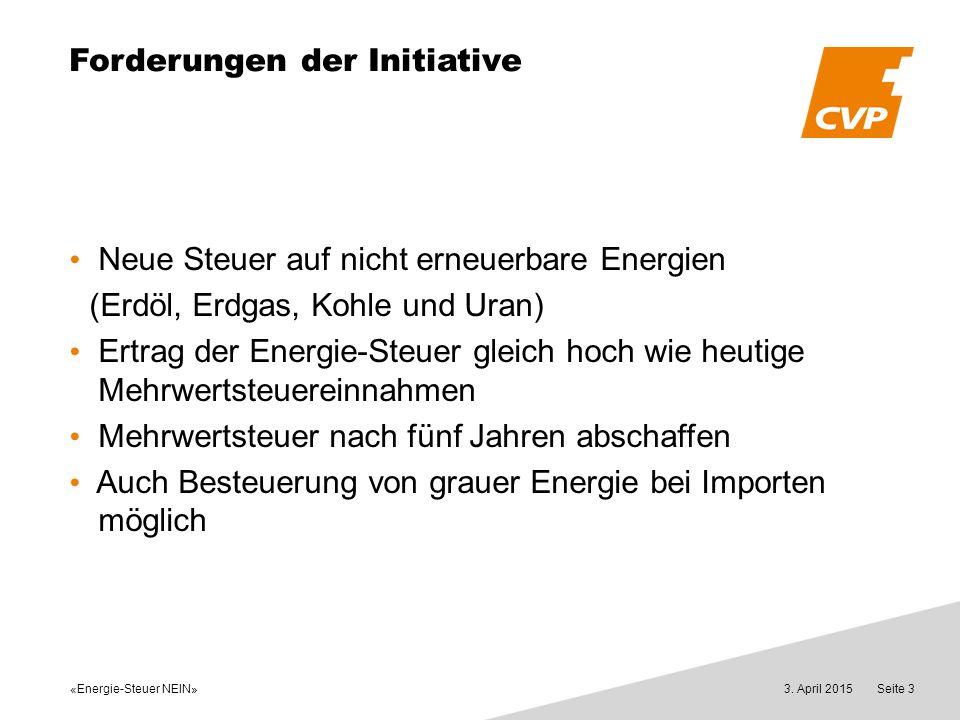 «Energie-Steuer NEIN» 3. April 2015Seite 3 Forderungen der Initiative Neue Steuer auf nicht erneuerbare Energien (Erdöl, Erdgas, Kohle und Uran) Ertra