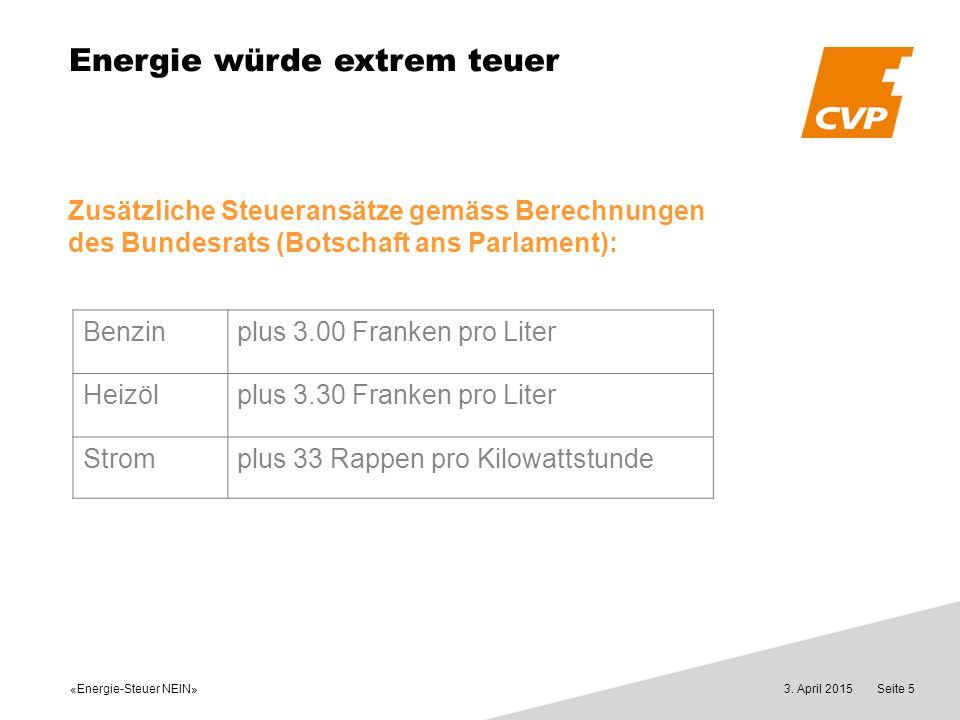 «Energie-Steuer NEIN» 3. April 2015Seite 5 Energie würde extrem teuer Zusätzliche Steueransätze gemäss Berechnungen des Bundesrats (Botschaft ans Parl