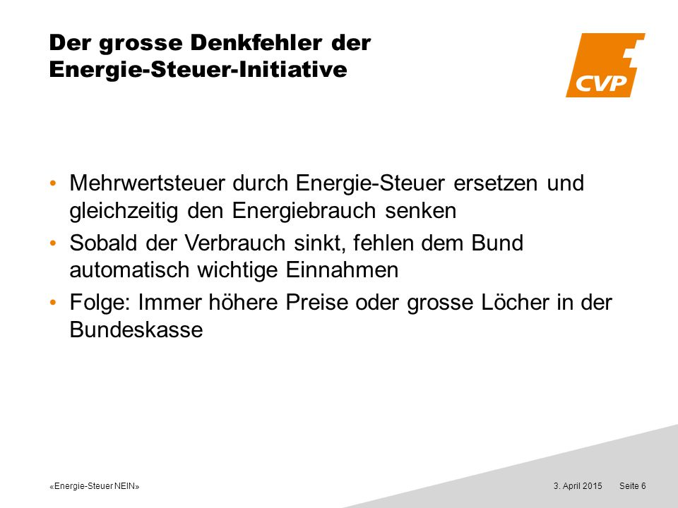 «Energie-Steuer NEIN» 3. April 2015Seite 6 Der grosse Denkfehler der Energie-Steuer-Initiative Mehrwertsteuer durch Energie-Steuer ersetzen und gleich