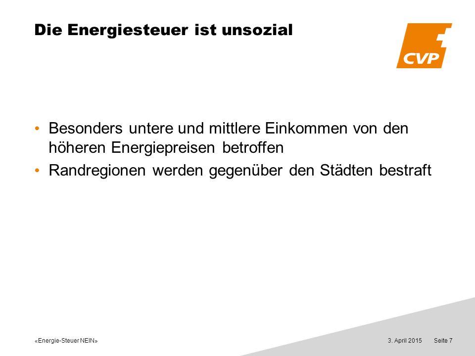 «Energie-Steuer NEIN» 3. April 2015Seite 7 Die Energiesteuer ist unsozial Besonders untere und mittlere Einkommen von den höheren Energiepreisen betro