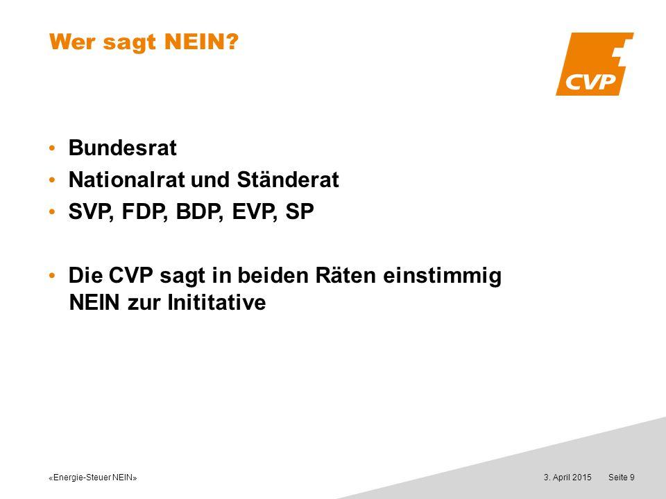 «Energie-Steuer NEIN» 3. April 2015Seite 9 Wer sagt NEIN? Bundesrat Nationalrat und Ständerat SVP, FDP, BDP, EVP, SP Die CVP sagt in beiden Räten eins