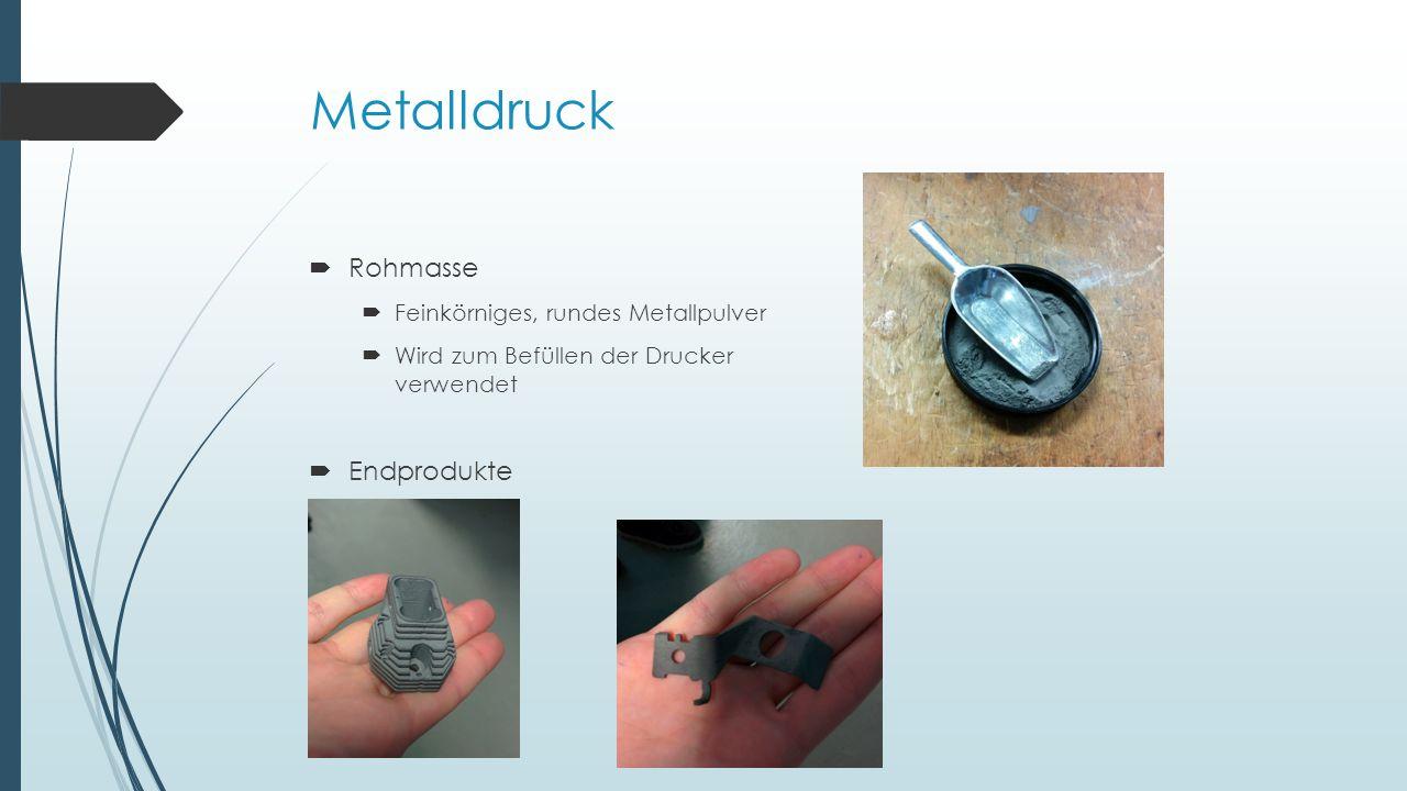 Metalldruck  Rohmasse  Feinkörniges, rundes Metallpulver  Wird zum Befüllen der Drucker verwendet  Endprodukte