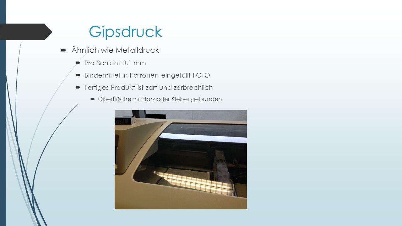 Gipsdruck  Ähnlich wie Metalldruck  Pro Schicht 0,1 mm  Bindemittel in Patronen eingefüllt FOTO  Fertiges Produkt ist zart und zerbrechlich  Oberfläche mit Harz oder Kleber gebunden