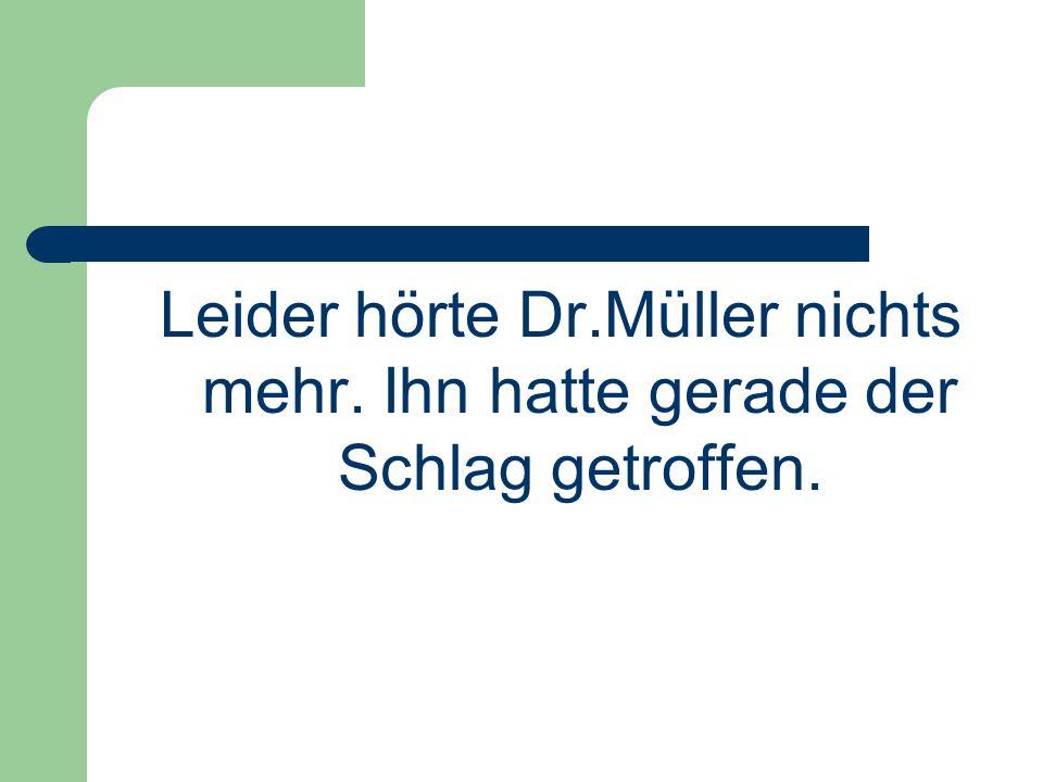 Leider hörte Dr.Müller nichts mehr. Ihn hatte gerade der Schlag getroffen.