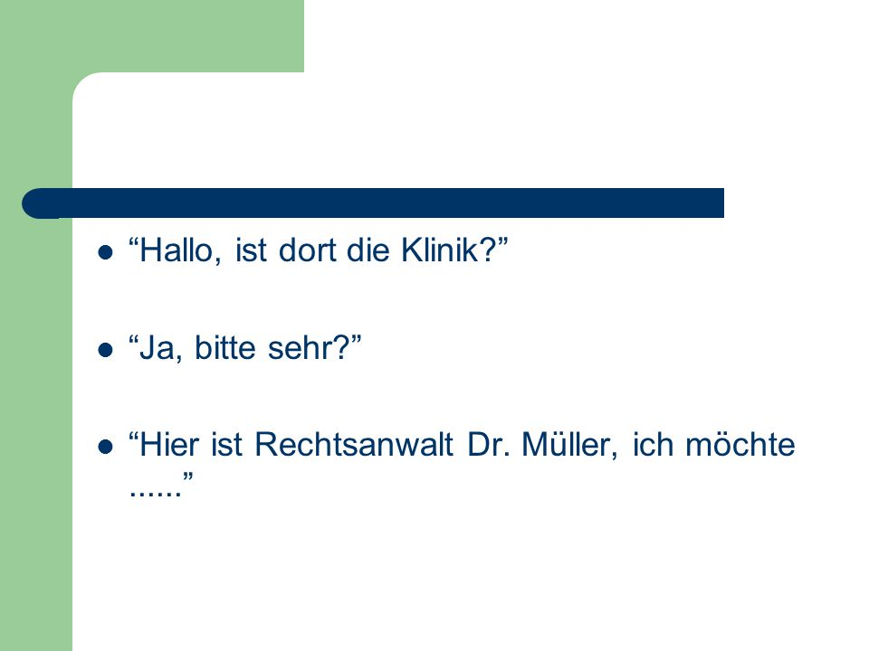 """""""Hallo, ist dort die Klinik?"""" """"Ja, bitte sehr?"""" """"Hier ist Rechtsanwalt Dr. Müller, ich möchte......"""""""