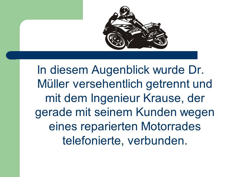 In diesem Augenblick wurde Dr. Müller versehentlich getrennt und mit dem Ingenieur Krause, der gerade mit seinem Kunden wegen eines reparierten Motorr