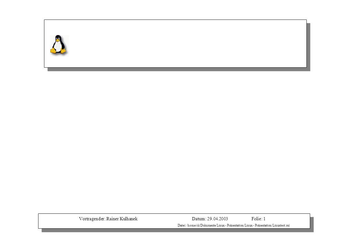 Vortragender: Rainer KulhanekDatum: 29.04.2003 Datei: /home/rk/Dokumente/Linux - Präsentation/Linux - Präsentation/Linuxtest.sxi Folie: 1