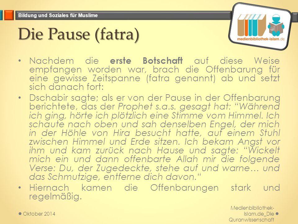 Bildung und Soziales für Muslime Die Pause (fatra) Die Pause (fatra) Nachdem die erste Botschaft auf diese Weise empfangen worden war, brach die Offenbarung für eine gewisse Zeitspanne (fatra genannt) ab und setzt sich danach fort: Dschabir sagte; als er von der Pause in der Offenbarung berichtete, das der Prophet s.a.s.
