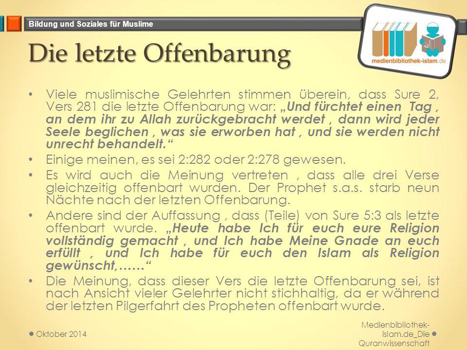 """Bildung und Soziales für Muslime Die letzte Offenbarung Viele muslimische Gelehrten stimmen überein, dass Sure 2, Vers 281 die letzte Offenbarung war: """"Und fürchtet einen Tag, an dem ihr zu Allah zurückgebracht werdet, dann wird jeder Seele beglichen, was sie erworben hat, und sie werden nicht unrecht behandelt. Einige meinen, es sei 2:282 oder 2:278 gewesen."""